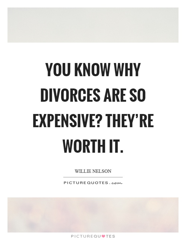 You know why divorces are so expensive? They're worth it Picture Quote #1