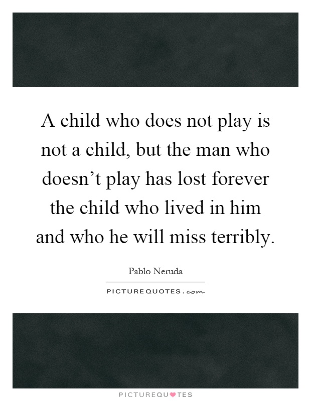 A child who does not play is not a child, but the man who doesn't play has lost forever the child who lived in him and who he will miss terribly Picture Quote #1