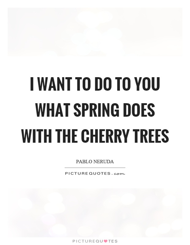 I want to do to you what spring does with the cherry trees Picture Quote #1