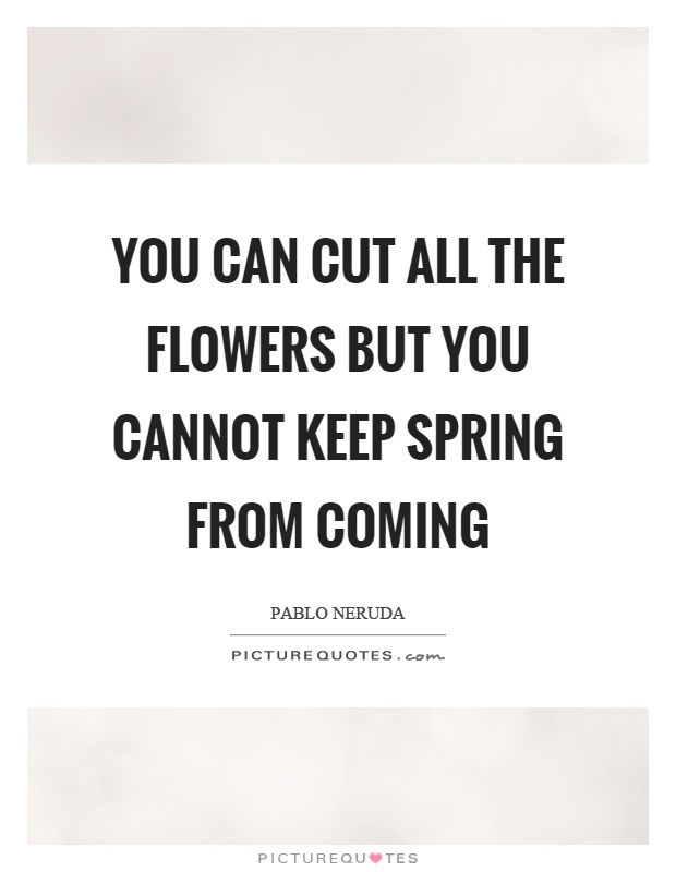 You can cut all the flowers but you cannot keep spring from coming Picture Quote #1