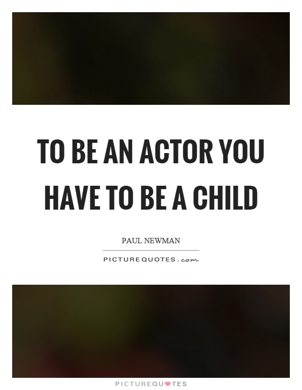 To be an actor you have to be a child Picture Quote #1