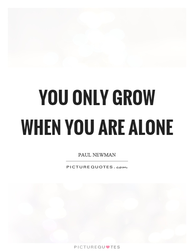 You only grow when you are alone Picture Quote #1