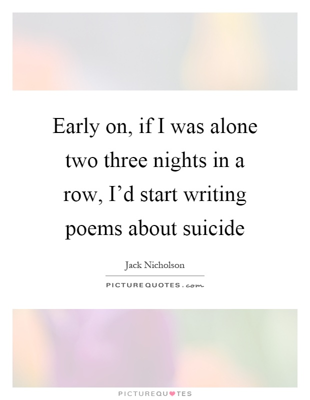 Early on, if I was alone two three nights in a row, I'd start writing poems about suicide Picture Quote #1