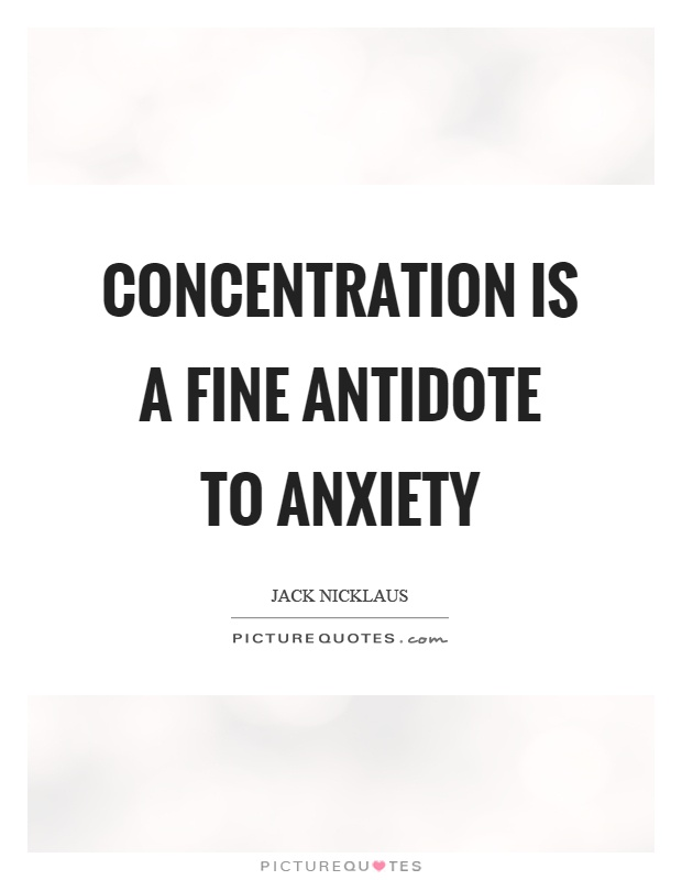 Concentration is a fine antidote to anxiety Picture Quote #1