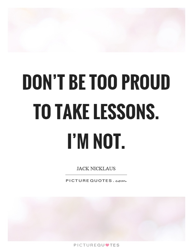 Don't be too proud to take lessons. I'm not Picture Quote #1