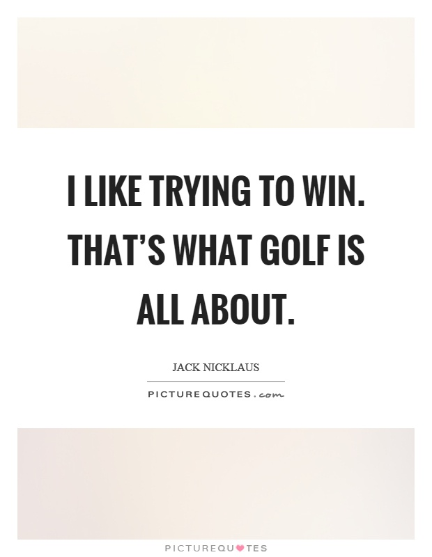 I like trying to win. That's what golf is all about Picture Quote #1