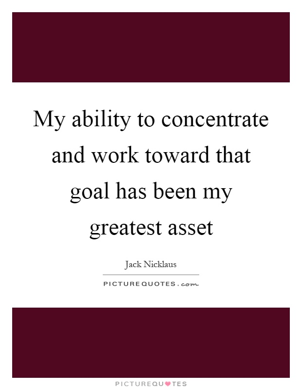 My ability to concentrate and work toward that goal has been my greatest asset Picture Quote #1