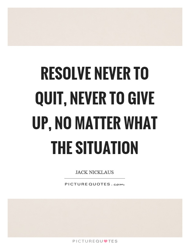 Resolve never to quit, never to give up, no matter what the situation Picture Quote #1