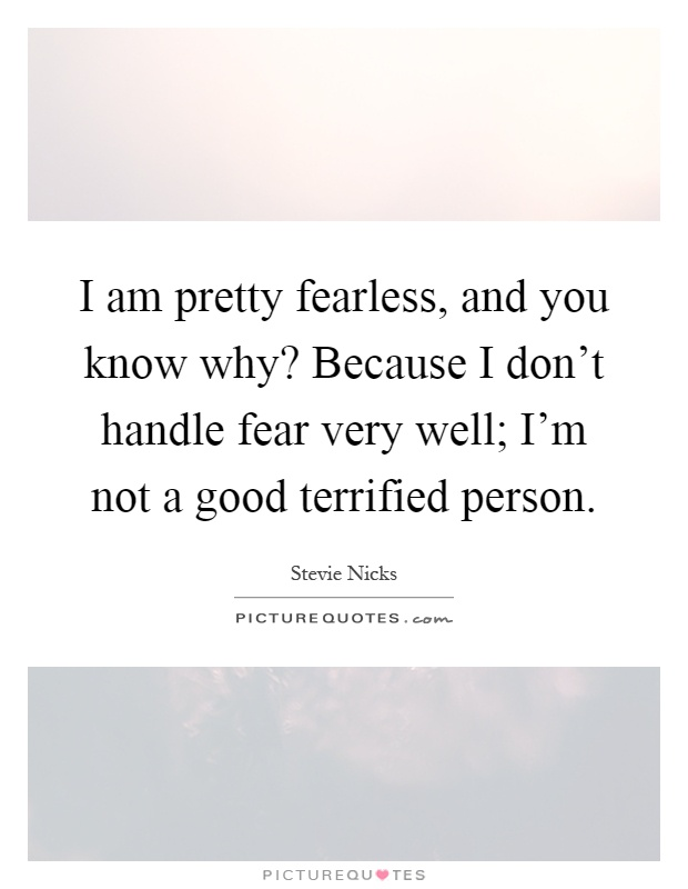 I am pretty fearless, and you know why? Because I don't handle fear very well; I'm not a good terrified person Picture Quote #1