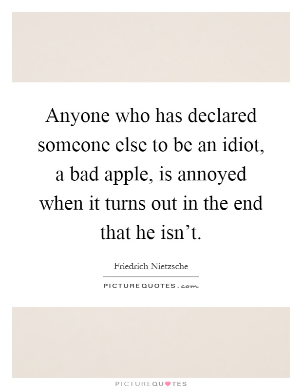 Anyone who has declared someone else to be an idiot, a bad apple, is annoyed when it turns out in the end that he isn't Picture Quote #1