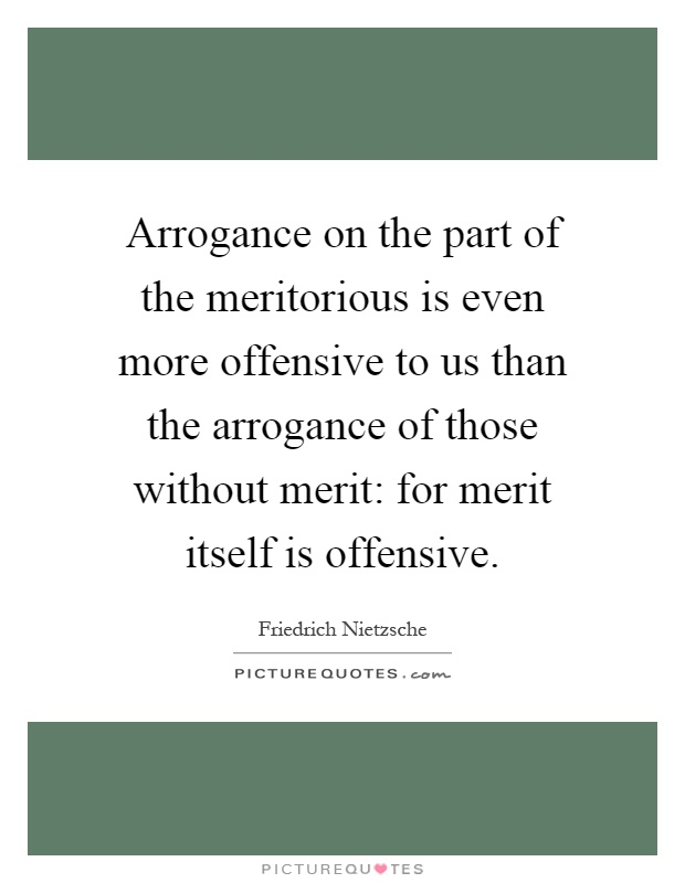 Arrogance on the part of the meritorious is even more offensive to us than the arrogance of those without merit: for merit itself is offensive Picture Quote #1