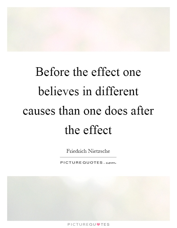 Before the effect one believes in different causes than one does after the effect Picture Quote #1
