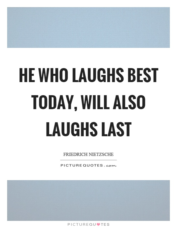 he who laughs last laughs best Many of us are familiar with the proverb he who laughs last, laughs best (which is probably from the italian proverb ride bene chi ride l'ultimo) the following.