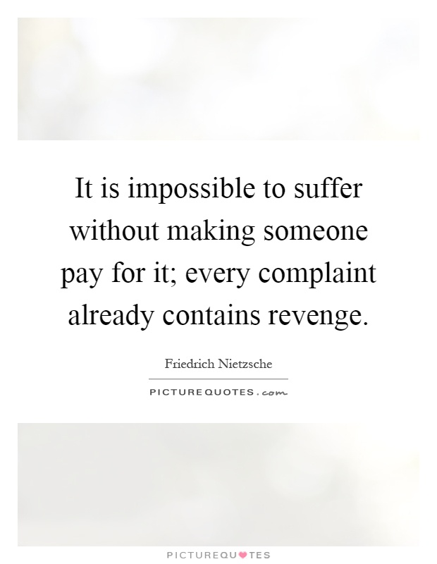 It is impossible to suffer without making someone pay for ...