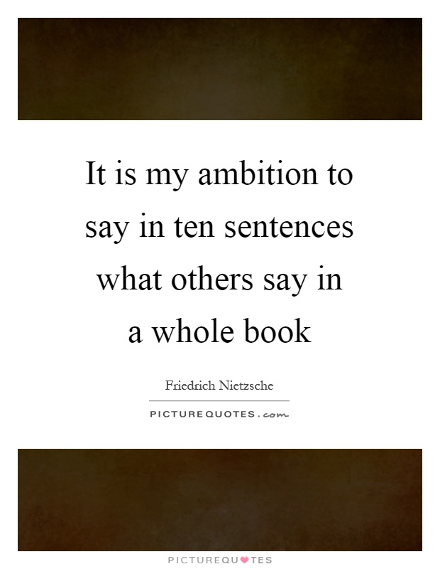 It is my ambition to say in ten sentences what others say in a whole book Picture Quote #1