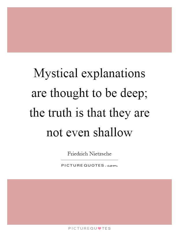 Mystical explanations are thought to be deep; the truth is that they are not even shallow Picture Quote #1