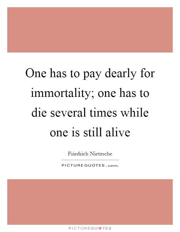 One has to pay dearly for immortality; one has to die several times while one is still alive Picture Quote #1
