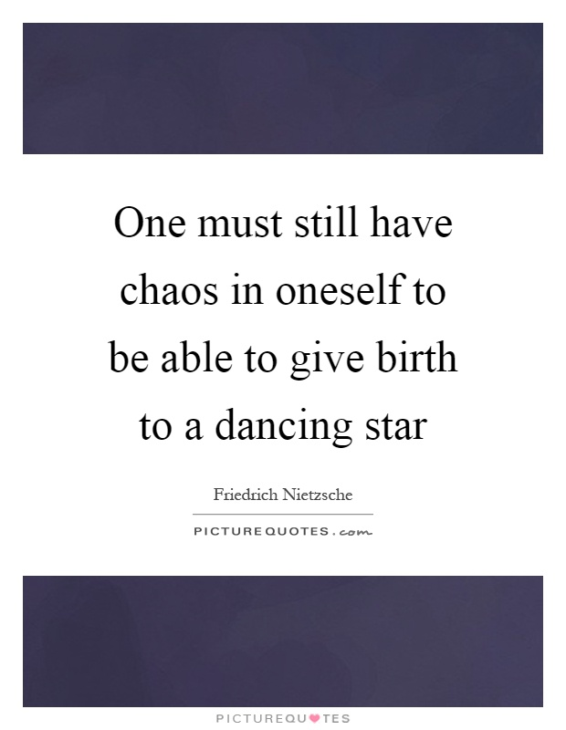 One must still have chaos in oneself to be able to give birth to a dancing star Picture Quote #1