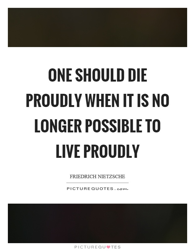 One should die proudly when it is no longer possible to live proudly Picture Quote #1