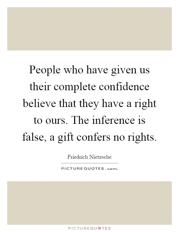 People who have given us their complete confidence believe that they have a right to ours. The inference is false, a gift confers no rights Picture Quote #1