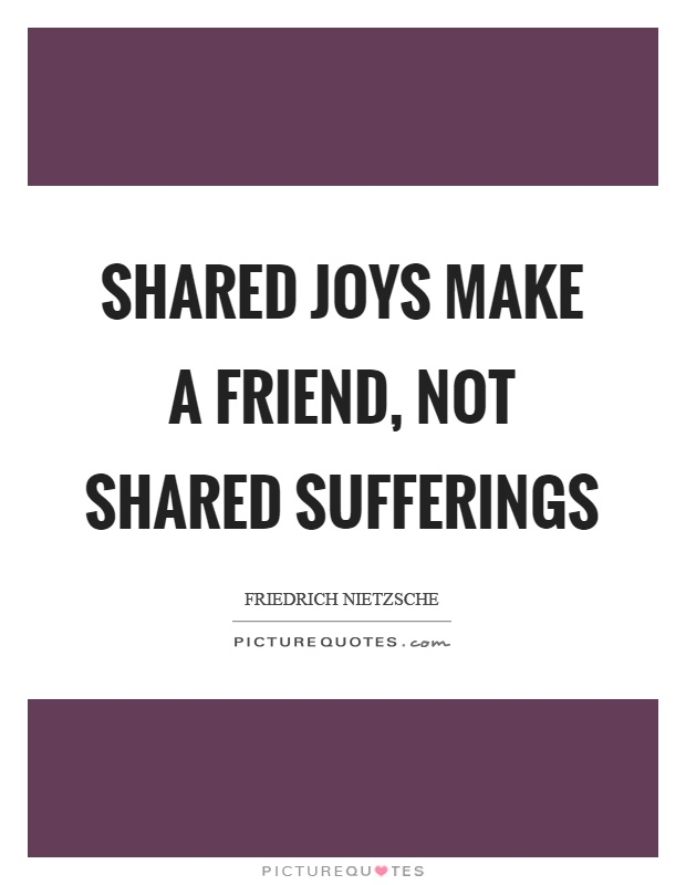 Shared joys make a friend, not shared sufferings Picture Quote #1