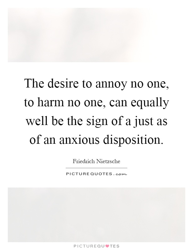The desire to annoy no one, to harm no one, can equally well be the sign of a just as of an anxious disposition Picture Quote #1