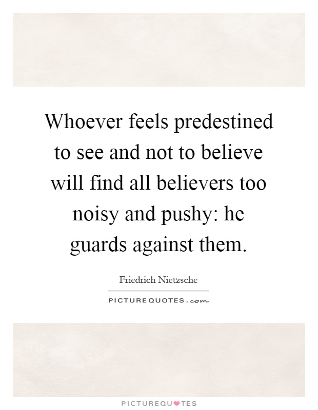 Whoever feels predestined to see and not to believe will find all believers too noisy and pushy: he guards against them Picture Quote #1