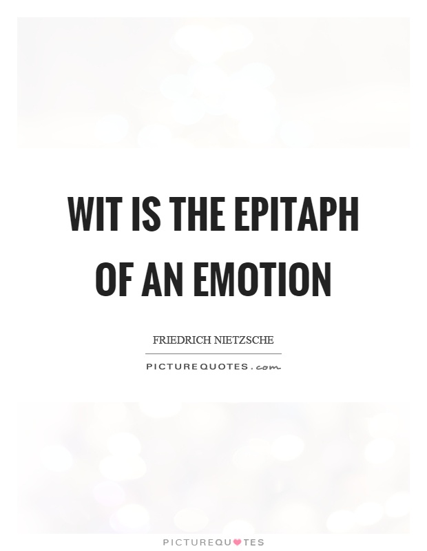 Wit is the epitaph of an emotion Picture Quote #1