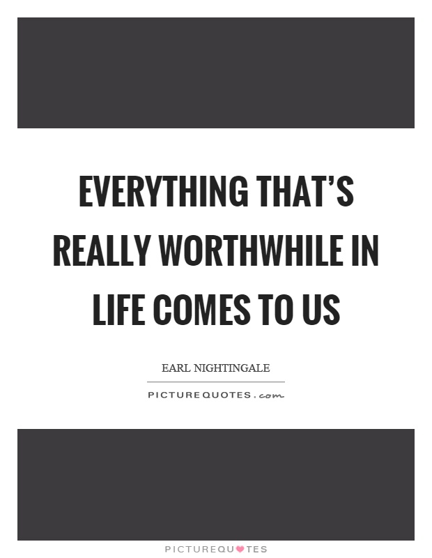 Everything that's really worthwhile in life comes to us Picture Quote #1