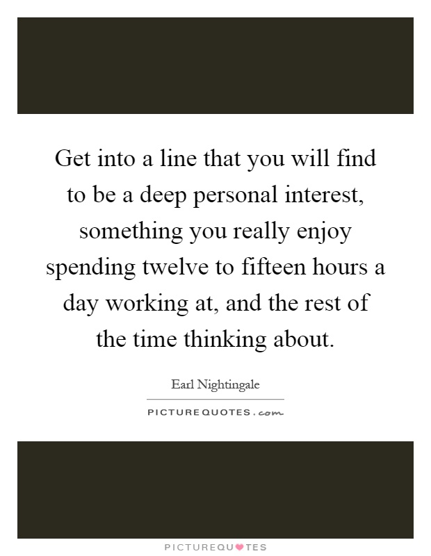 Get into a line that you will find to be a deep personal interest, something you really enjoy spending twelve to fifteen hours a day working at, and the rest of the time thinking about Picture Quote #1