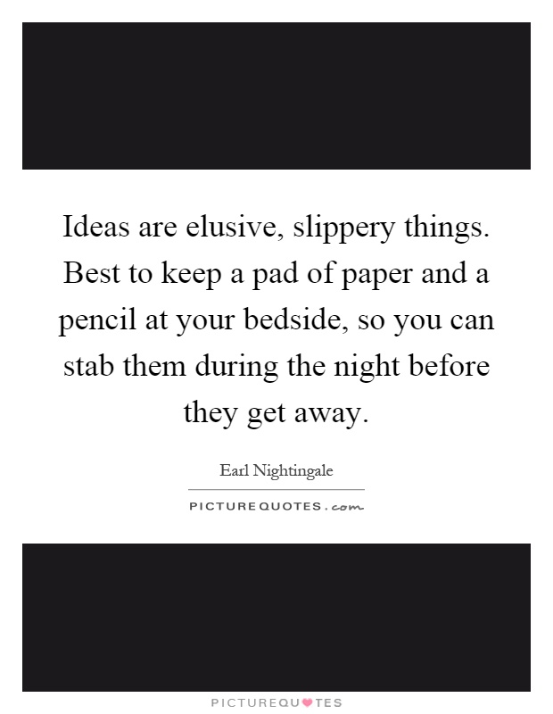 Ideas are elusive, slippery things. Best to keep a pad of paper and a pencil at your bedside, so you can stab them during the night before they get away Picture Quote #1