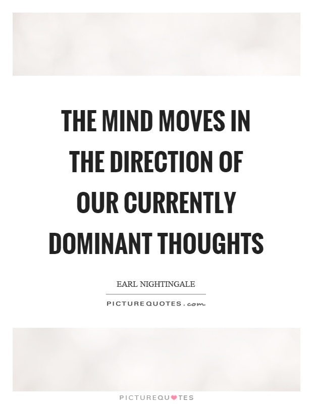 The mind moves in the direction of our currently dominant thoughts Picture Quote #1