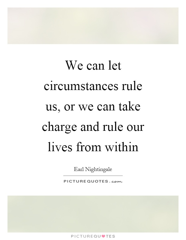 We can let circumstances rule us, or we can take charge and rule our lives from within Picture Quote #1