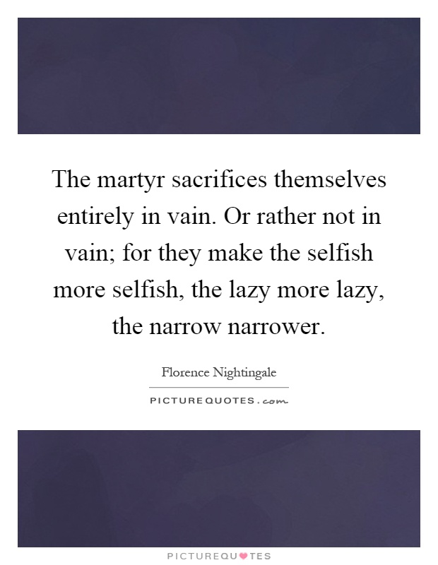 The martyr sacrifices themselves entirely in vain. Or rather not in vain; for they make the selfish more selfish, the lazy more lazy, the narrow narrower Picture Quote #1