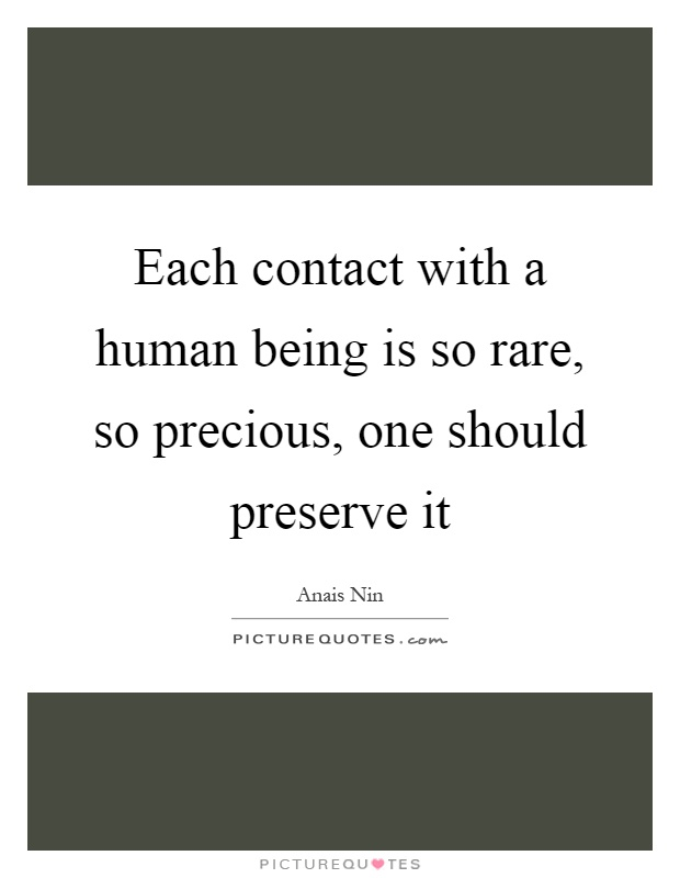 Each contact with a human being is so rare, so precious, one should preserve it Picture Quote #1