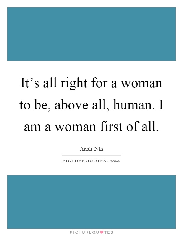 It's all right for a woman to be, above all, human. I am a woman first of all Picture Quote #1