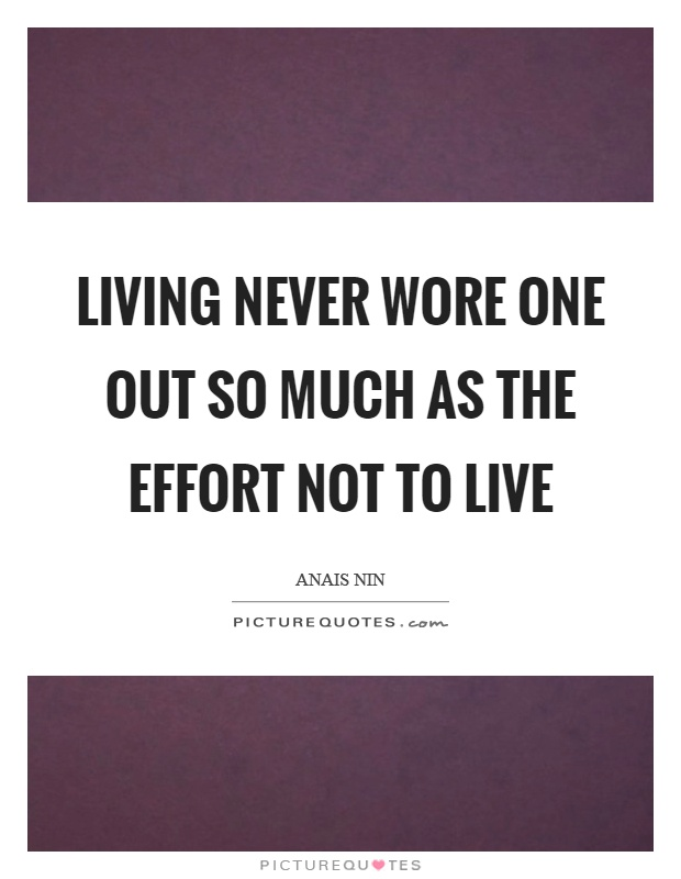Living never wore one out so much as the effort not to live Picture Quote #1