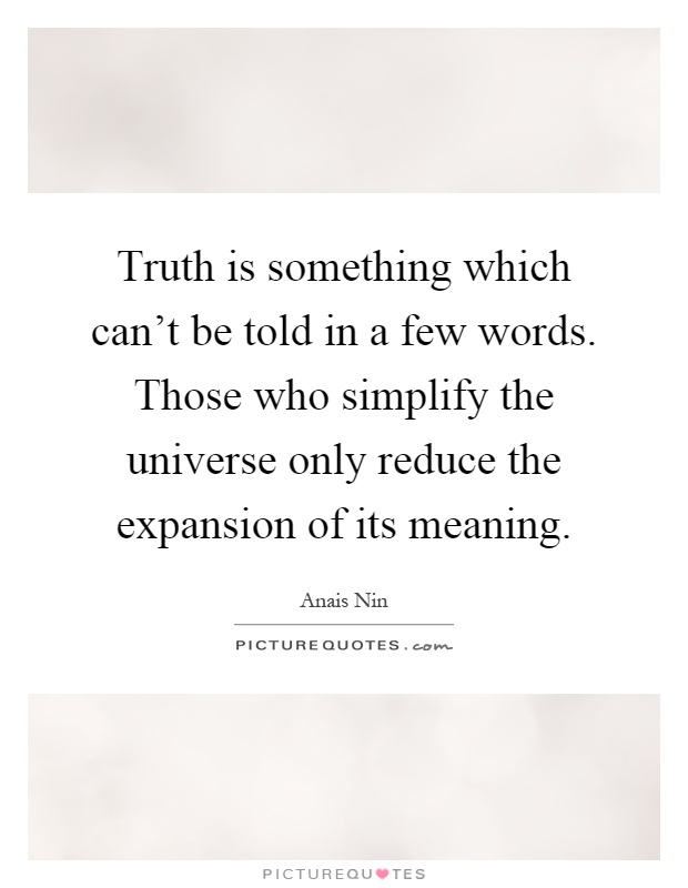 Truth is something which can't be told in a few words. Those who simplify the universe only reduce the expansion of its meaning Picture Quote #1