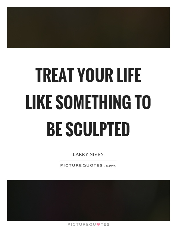 Treat your life like something to be sculpted Picture Quote #1