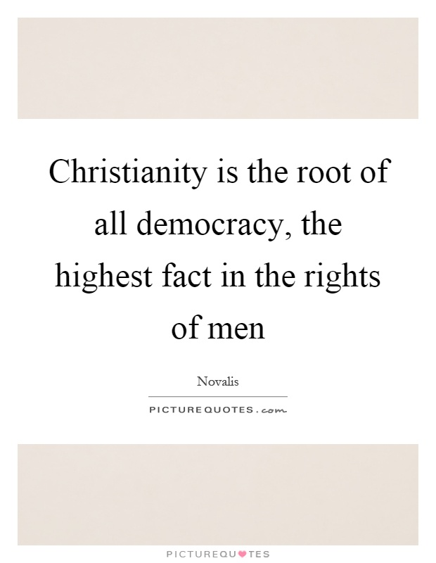 Christianity is the root of all democracy, the highest fact in the rights of men Picture Quote #1