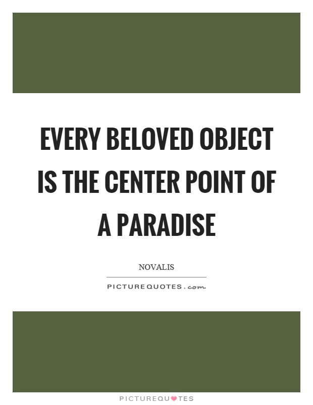 Every beloved object is the center point of a paradise Picture Quote #1