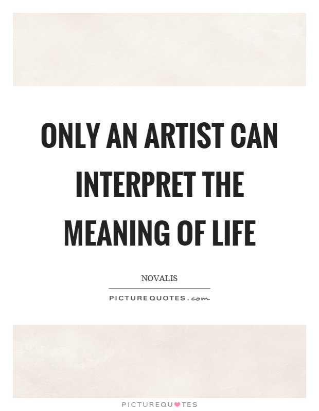 Only an artist can interpret the meaning of life Picture Quote #1