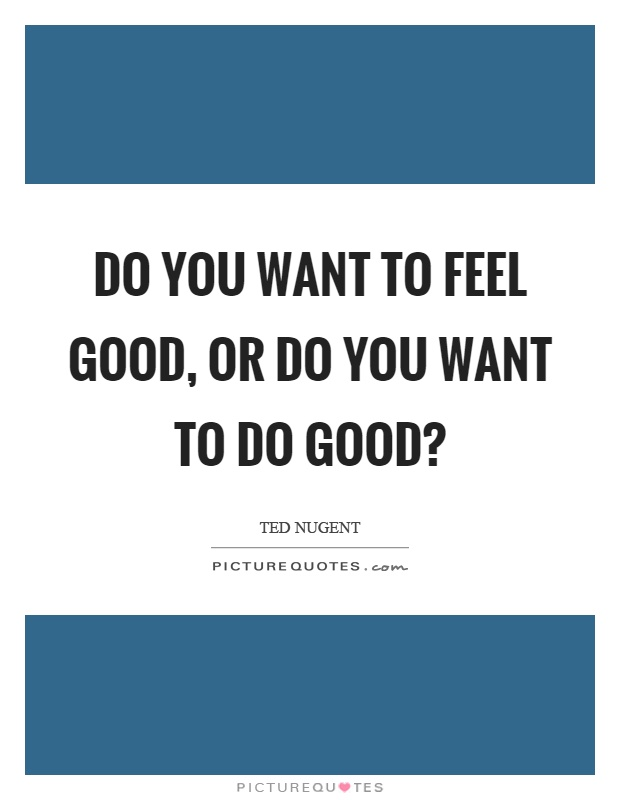 Do you want to feel good, or do you want to do good? Picture Quote #1