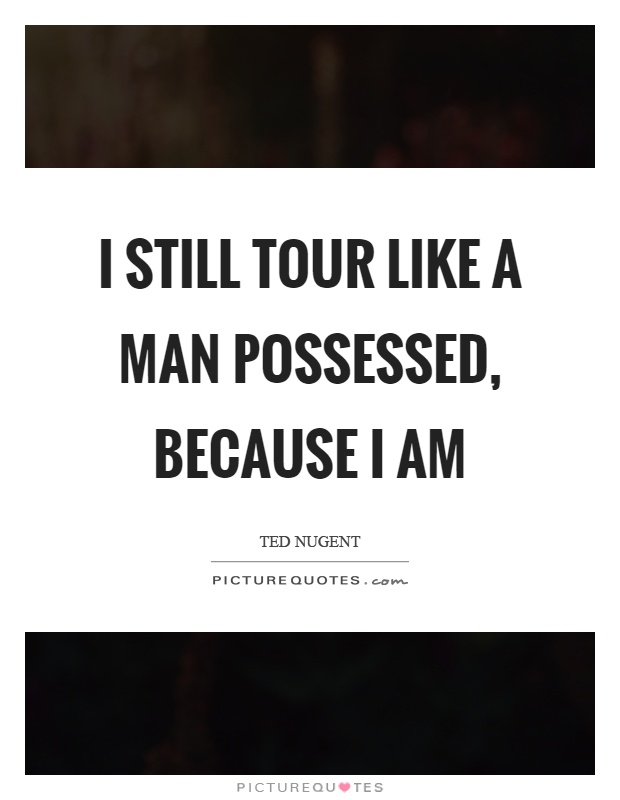 I still tour like a man possessed, because I am Picture Quote #1