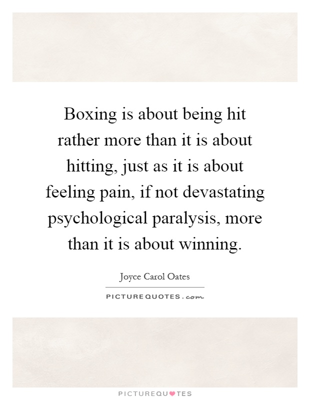 Boxing is about being hit rather more than it is about hitting, just as it is about feeling pain, if not devastating psychological paralysis, more than it is about winning Picture Quote #1