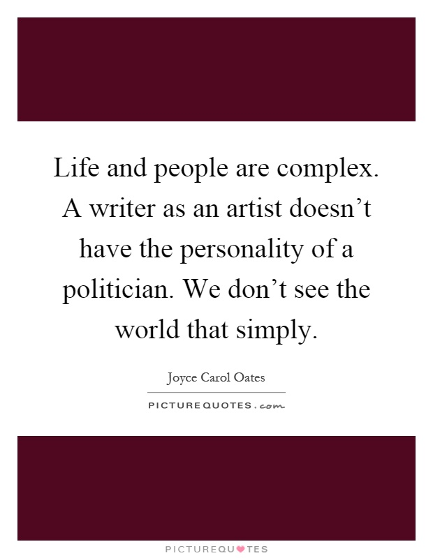 Life and people are complex. A writer as an artist doesn't have the personality of a politician. We don't see the world that simply Picture Quote #1