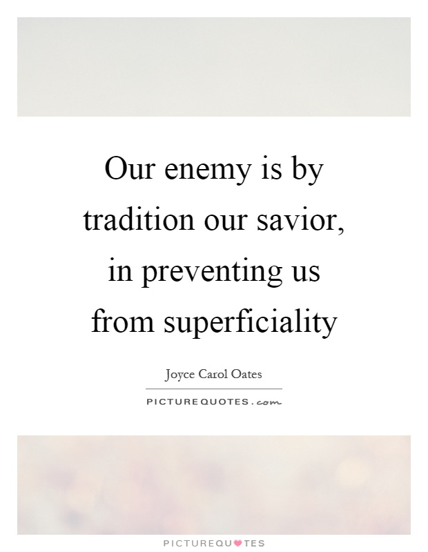 Our enemy is by tradition our savior, in preventing us from superficiality Picture Quote #1