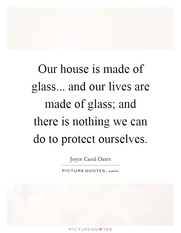 Our house is made of glass... and our lives are made of glass; and there is nothing we can do to protect ourselves Picture Quote #1