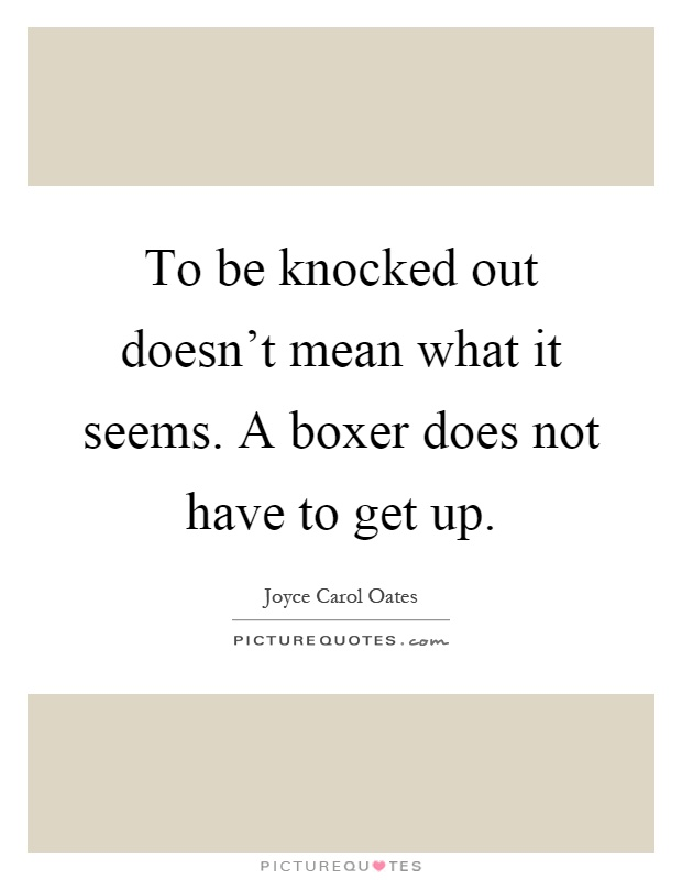 To be knocked out doesn't mean what it seems. A boxer does not have to get up Picture Quote #1