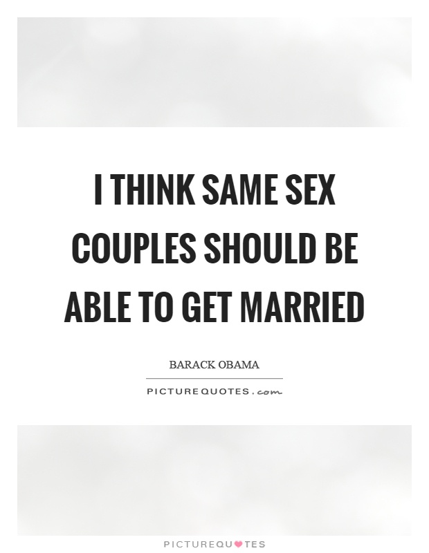 I think same sex couples should be able to get married Picture Quote #1